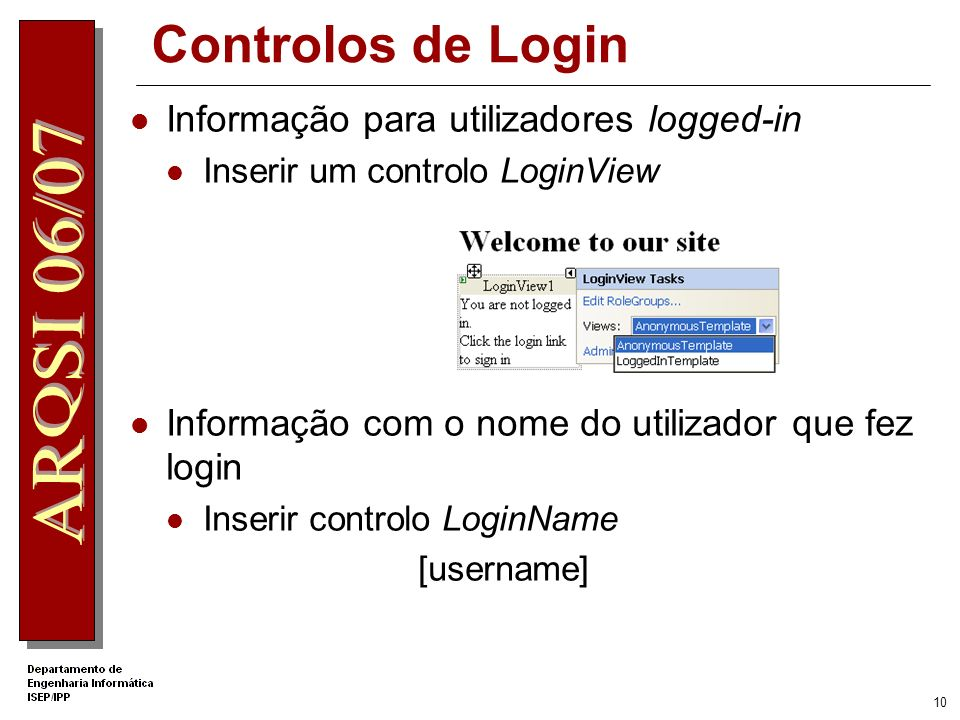 9 Controlos de Login LoginName: Namespace: System.Web.UI.WebControls Sintaxe: [BindableAttribute(false)] public class LoginName : WebControl Mostra o