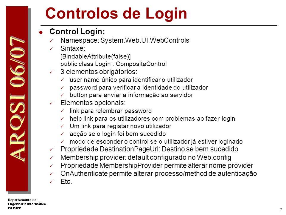 7 Controlos de Login Control Login: Namespace: System.Web.UI.WebControls Sintaxe: [BindableAttribute(false)] public class Login : CompositeControl 3 elementos obrigátorios: user name único para identificar o utilizador password para verificar a identidade do utilizador button para enviar a informação ao servidor Elementos opcionais: link para relembrar password help link para os utilizadores com problemas ao fazer login Um link para registar novo utilizador acção se o login foi bem sucedido modo de esconder o control se o utilizador já estiver loginado Propriedade DestinationPageUrl: Destino se bem sucedido Membership provider: default configurado no Web.config Propriedade MembershipProvider permite alterar nome provider OnAuthenticate permite alterar processo/method de autenticação Etc.