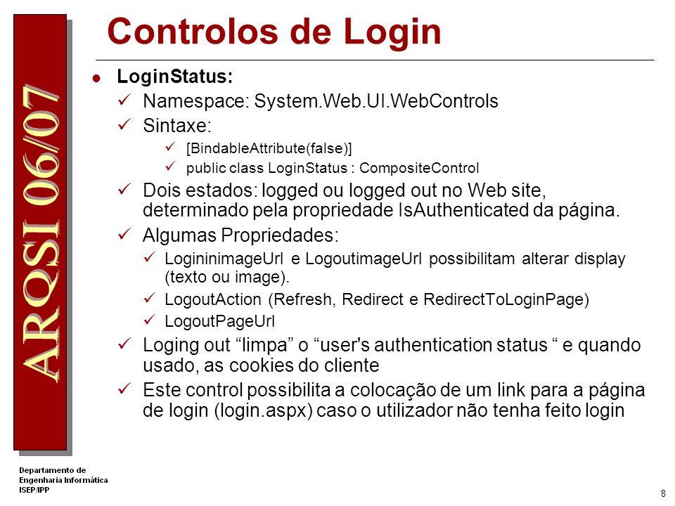 8 Controlos de Login LoginStatus: Namespace: System.Web.UI.WebControls Sintaxe: [BindableAttribute(false)] public class LoginStatus : CompositeControl Dois estados: logged ou logged out no Web site, determinado pela propriedade IsAuthenticated da página.
