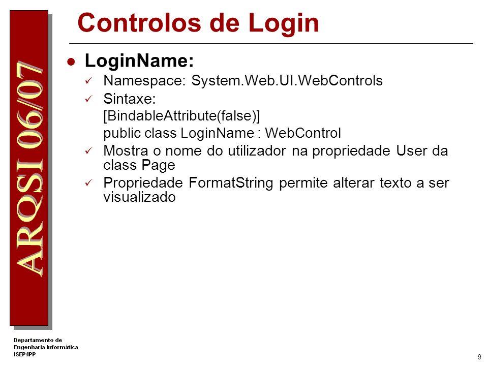 9 Controlos de Login LoginName: Namespace: System.Web.UI.WebControls Sintaxe: [BindableAttribute(false)] public class LoginName : WebControl Mostra o nome do utilizador na propriedade User da class Page Propriedade FormatString permite alterar texto a ser visualizado
