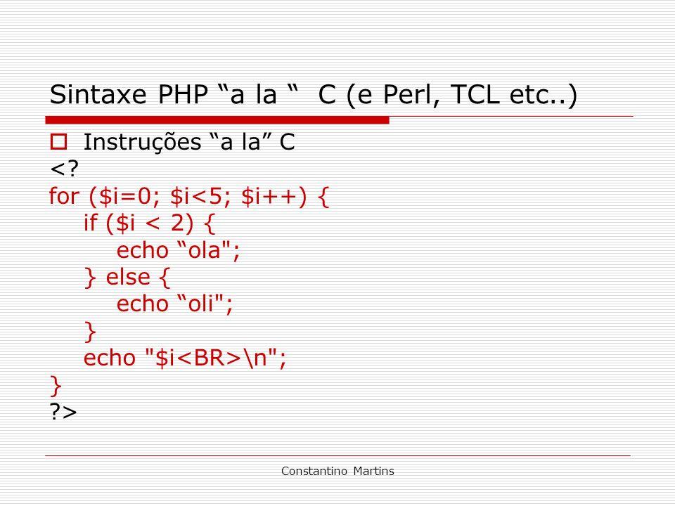 Constantino Martins Sintaxe PHP a la C (e Perl, TCL etc..) Instruções a la C <? for ($i=0; $i<5; $i++) { if ($i < 2) { echo ola