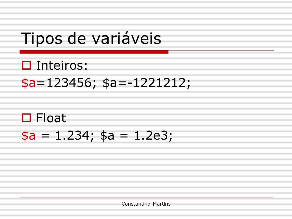 Constantino Martins Tipos de variáveis Inteiros: $a=123456; $a=-1221212; Float $a = 1.234; $a = 1.2e3;