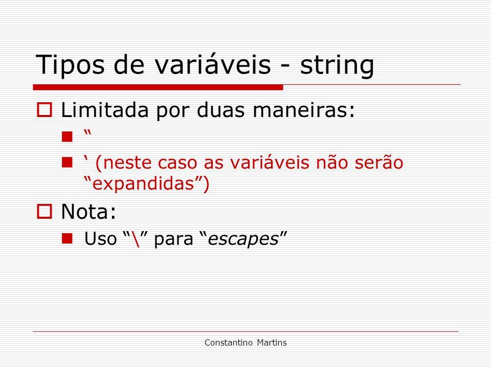 Constantino Martins Tipos de variáveis - string Limitada por duas maneiras: (neste caso as variáveis não serão expandidas) Nota: Uso \ para escapes