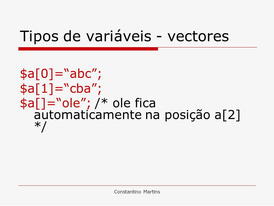 Constantino Martins Tipos de variáveis - vectores $a[0]=abc; $a[1]=cba; $a[]=ole; /* ole fica automaticamente na posição a[2] */