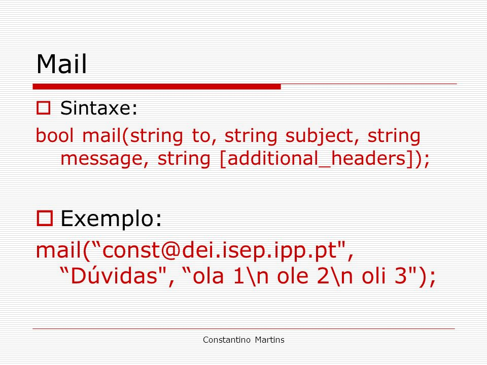 Constantino Martins Mail Sintaxe: bool mail(string to, string subject, string message, string [additional_headers]); Exemplo: mail(const@dei.isep.ipp.