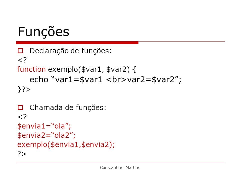 Constantino Martins Funções Declaração de funções: <? function exemplo($var1, $var2) { echo var1=$var1 var2=$var2; }?> Chamada de funções: <? $envia1=