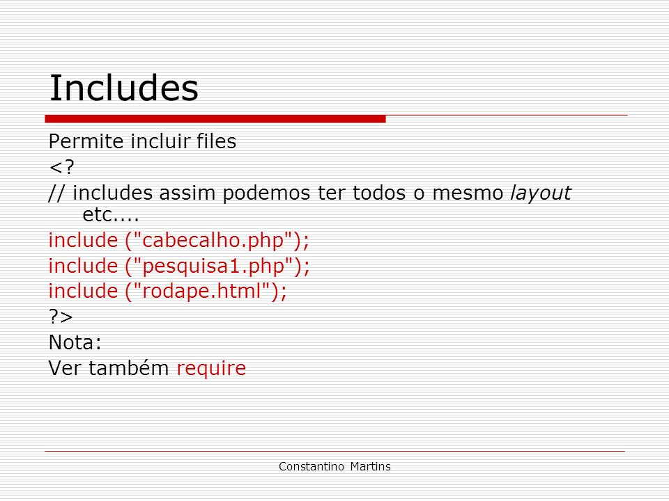 Constantino Martins Includes Permite incluir files <? // includes assim podemos ter todos o mesmo layout etc.... include (
