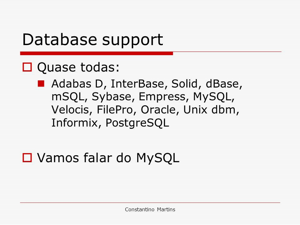 Constantino Martins Database support Quase todas: Adabas D, InterBase, Solid, dBase, mSQL, Sybase, Empress, MySQL, Velocis, FilePro, Oracle, Unix dbm,