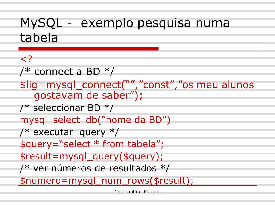 Constantino Martins MySQL - exemplo pesquisa numa tabela <? /* connect a BD */ $lig=mysql_connect(,const,os meu alunos gostavam de saber); /* seleccio