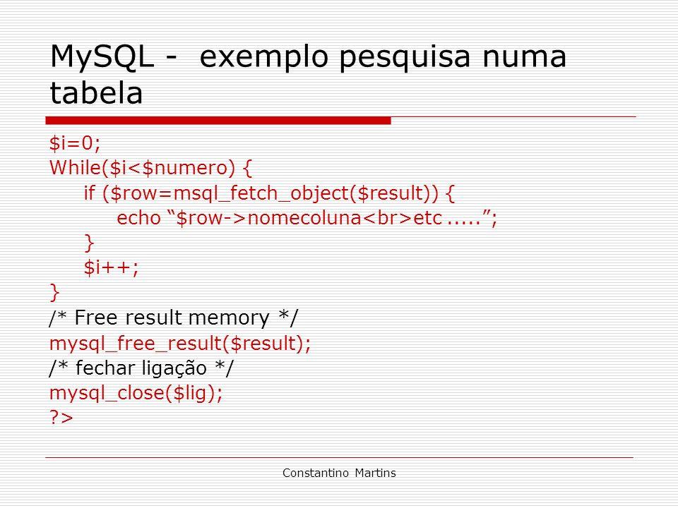Constantino Martins MySQL - exemplo pesquisa numa tabela $i=0; While($i<$numero) { if ($row=msql_fetch_object($result)) { echo $row->nomecoluna etc...