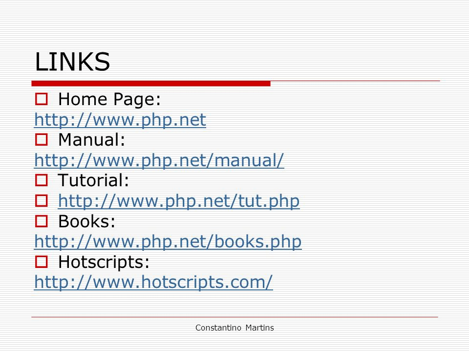 Constantino Martins LINKS Home Page: http://www.php.net Manual: http://www.php.net/manual/ Tutorial: http://www.php.net/tut.php Books: http://www.php.