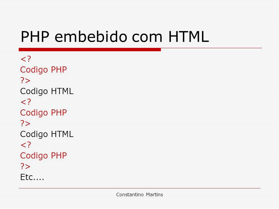 Constantino Martins PHP embebido com HTML <? Codigo PHP ?> Codigo HTML <? Codigo PHP ?> Codigo HTML <? Codigo PHP ?> Etc....