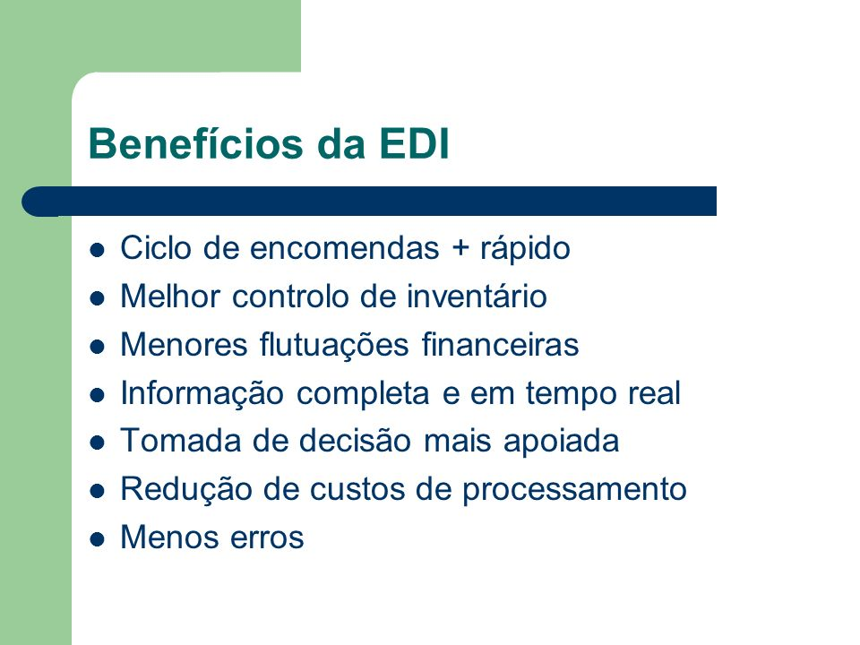 Benefícios da EDI Ciclo de encomendas + rápido Melhor controlo de inventário Menores flutuações financeiras Informação completa e em tempo real Tomada de decisão mais apoiada Redução de custos de processamento Menos erros