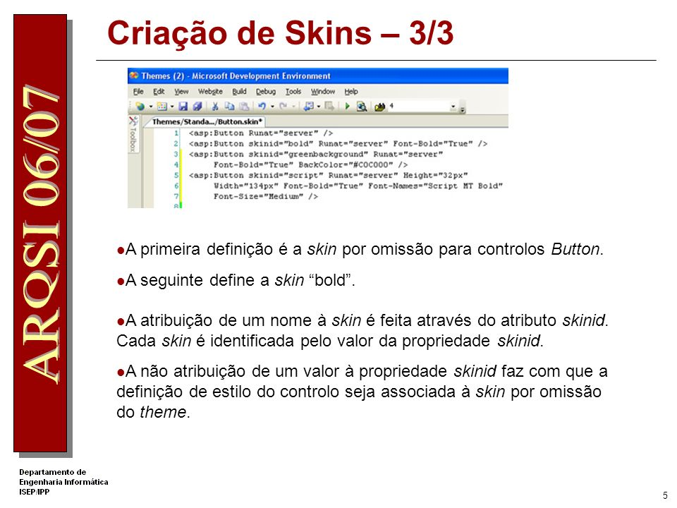 4 Criação de Skins – 2/3 Os ficheiros de skin são constituídos pelo source view dos controlos excluindo o atributo id. Num formulário Web: formata-se