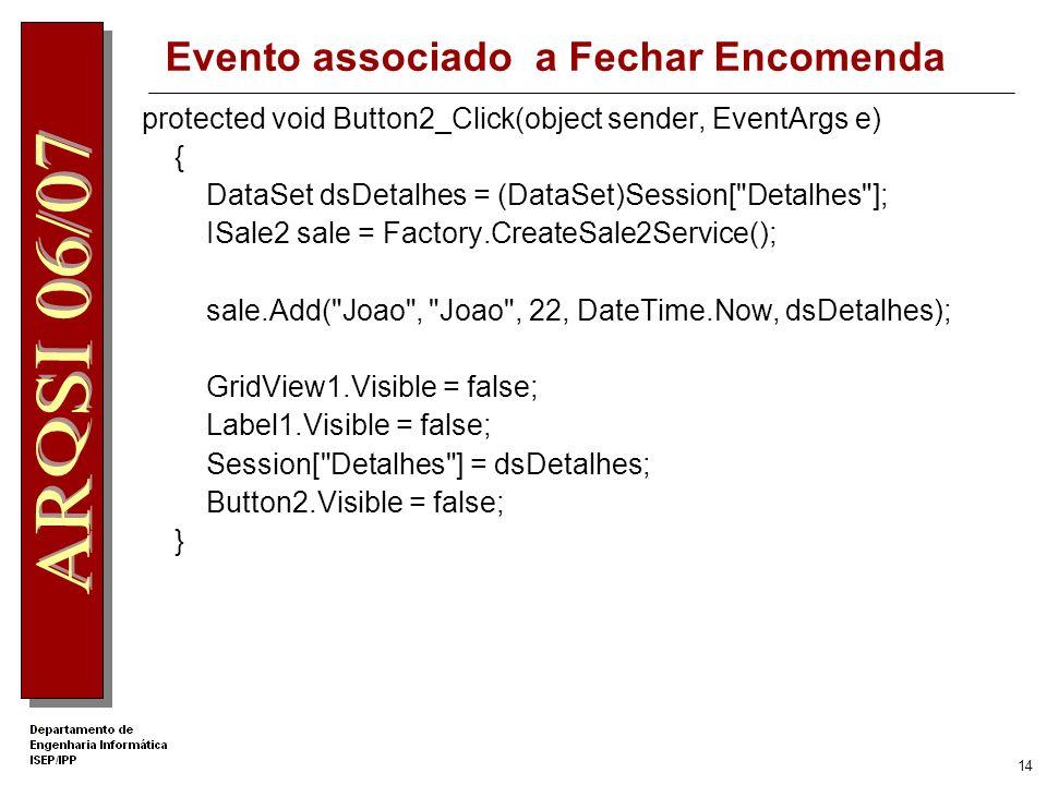 13 Evento associado a Adicionar linha encomenda protected void Button1_Click(object sender, EventArgs e) { string clienteID = DropDownList1.SelectedValue; string produtoID = DropDownList2.SelectedValue; string produtoname = DropDownList2.SelectedItem.Text; int qtd = int.Parse(TextBox1.Text); DataSet dsDetalhes = (DataSet)Session[ Detalhes ]; DataRow dr = dsDetalhes.Tables[0].NewRow(); dr[ ProductID ] = produtoID; dr[ Quantity ] = qtd; dr[ Produto ] = produtoname; dsDetalhes.Tables[ SaleDetails ].Rows.Add(dr); GridView1.DataSource = dsDetalhes; GridView1.DataBind(); Session[ Detalhes ] = dsDetalhes; GridView1.Visible = true; }