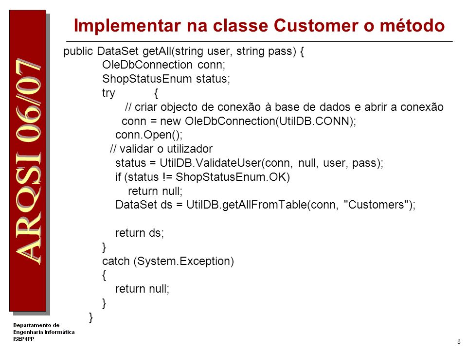 8 Implementar na classe Customer o método public DataSet getAll(string user, string pass) { OleDbConnection conn; ShopStatusEnum status; try { // criar objecto de conexão à base de dados e abrir a conexão conn = new OleDbConnection(UtilDB.CONN); conn.Open(); // validar o utilizador status = UtilDB.ValidateUser(conn, null, user, pass); if (status != ShopStatusEnum.OK) return null; DataSet ds = UtilDB.getAllFromTable(conn, Customers ); return ds; } catch (System.Exception) { return null; }