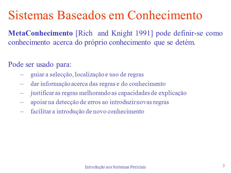 Introdução aos Sistemas Periciais 3 Sistemas Baseados em Conhecimento MetaConhecimento [Rich and Knight 1991] pode definir-se como conhecimento acerca