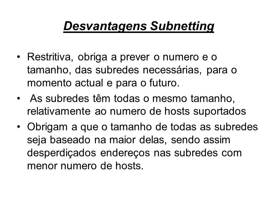 Desvantagens Subnetting Restritiva, obriga a prever o numero e o tamanho, das subredes necessárias, para o momento actual e para o futuro. As subredes
