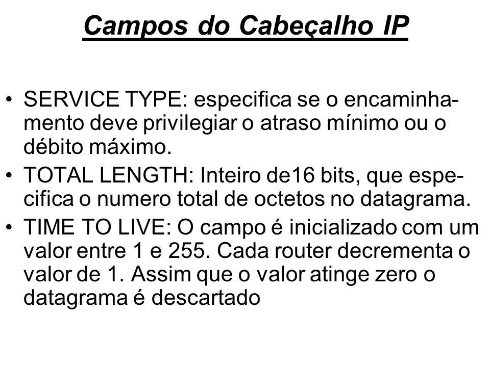 Campos do Cabeçalho IP SERVICE TYPE: especifica se o encaminha- mento deve privilegiar o atraso mínimo ou o débito máximo. TOTAL LENGTH: Inteiro de16