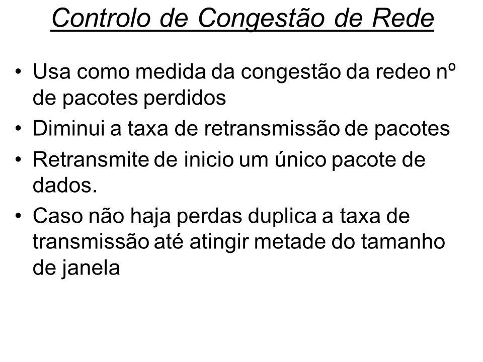 Controlo de Congestão de Rede Usa como medida da congestão da redeo nº de pacotes perdidos Diminui a taxa de retransmissão de pacotes Retransmite de i