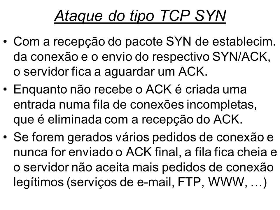 Ataque do tipo TCP SYN Com a recepção do pacote SYN de establecim. da conexão e o envio do respectivo SYN/ACK, o servidor fica a aguardar um ACK. Enqu