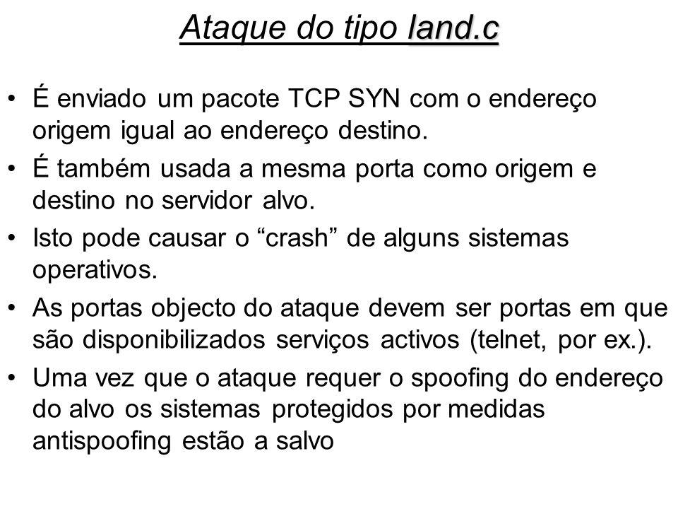 land.c Ataque do tipo land.c É enviado um pacote TCP SYN com o endereço origem igual ao endereço destino. É também usada a mesma porta como origem e d