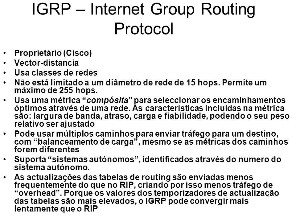 IGRP – Internet Group Routing Protocol Proprietário (Cisco) Vector-distancia Usa classes de redes Não está limitado a um diâmetro de rede de 15 hops.