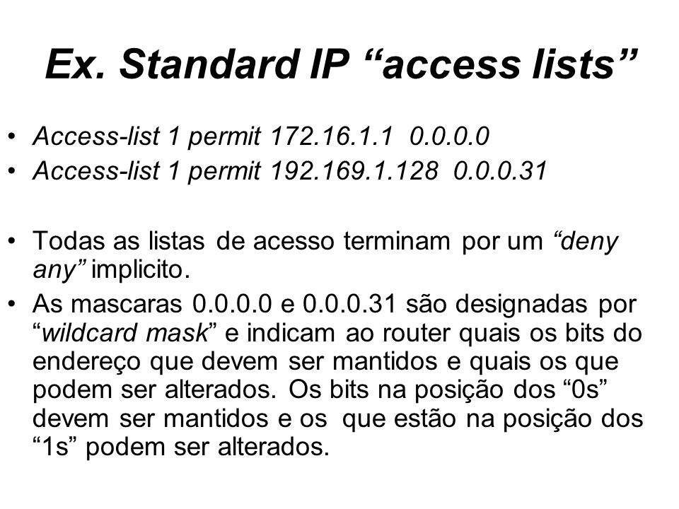 Ex. Standard IP access lists Access-list 1 permit 172.16.1.1 0.0.0.0 Access-list 1 permit 192.169.1.128 0.0.0.31 Todas as listas de acesso terminam po