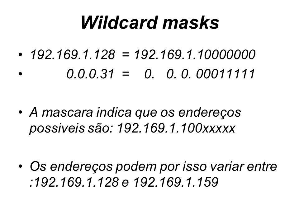 Wildcard masks 192.169.1.128 = 192.169.1.10000000 0.0.0.31 = 0. 0. 0. 00011111 A mascara indica que os endereços possiveis são: 192.169.1.100xxxxx Os