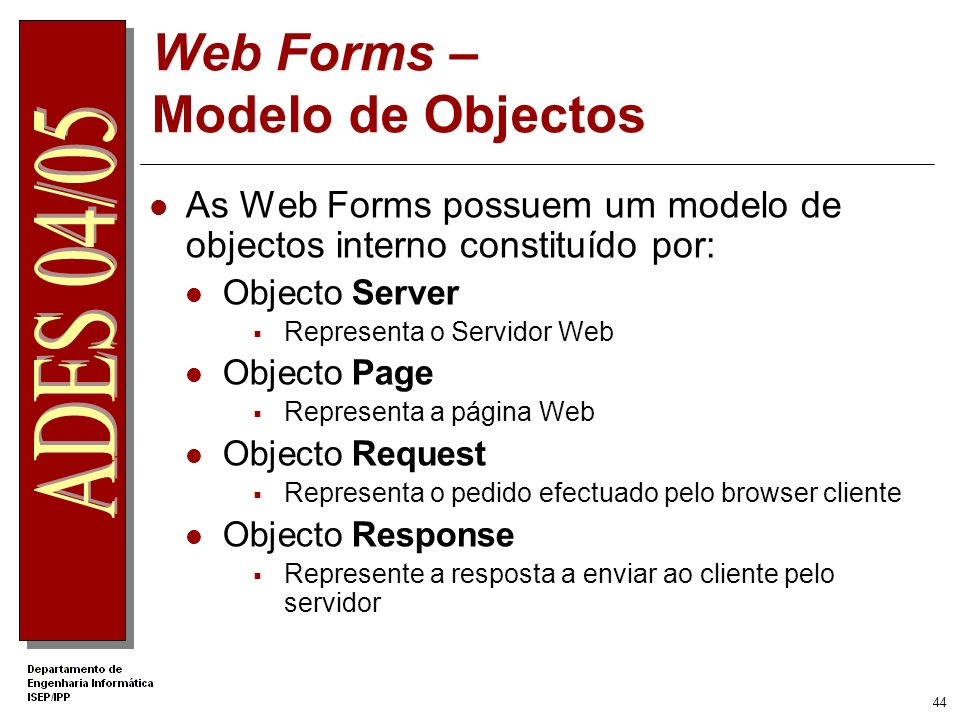 43 O que são Web Forms? Ficheiros com extensão aspx Constituídos essencialmente por: Atributo Page ( directiva @Page ) Atributo Body Atributo Form <%@