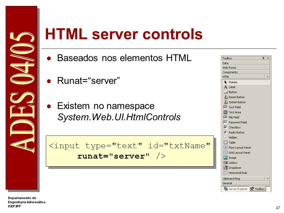 46 Server Controls Runat=server São executados no Servidor Web Armazenam informação de estado (viewstate) Têm funcionalidades intrínsecas Modelo de pr