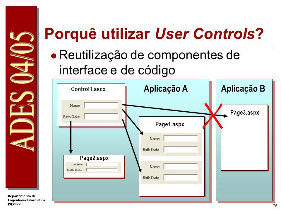 75 O que é um User Control? Um User Control é um Web Server Control definido pelo programador Tem extensão.ascx Simplifica a reutilização de component