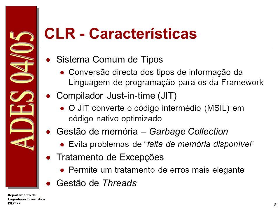 8 CLR - Características Sistema Comum de Tipos Conversão directa dos tipos de informação da Linguagem de programação para os da Framework Compilador Just-in-time (JIT) O JIT converte o código intermédio (MSIL) em código nativo optimizado Gestão de memória – Garbage Collection Evita problemas de falta de memória disponível Tratamento de Excepções Permite um tratamento de erros mais elegante Gestão de Threads