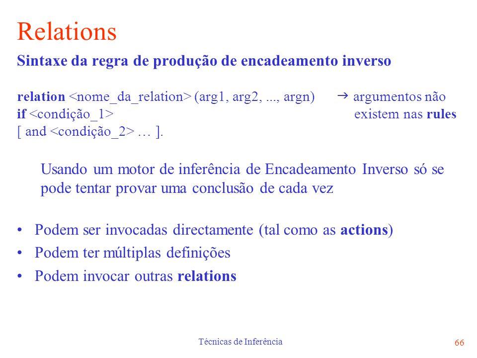 Técnicas de Inferência 66 Relations Sintaxe da regra de produção de encadeamento inverso relation (arg1, arg2,..., argn) argumentos não if existem nas