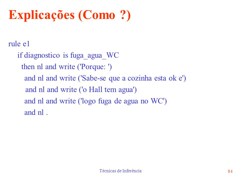 Técnicas de Inferência 84 Explicações (Como ?) rule e1 if diagnostico is fuga_agua_WC then nl and write ('Porque: ') and nl and write ('Sabe-se que a
