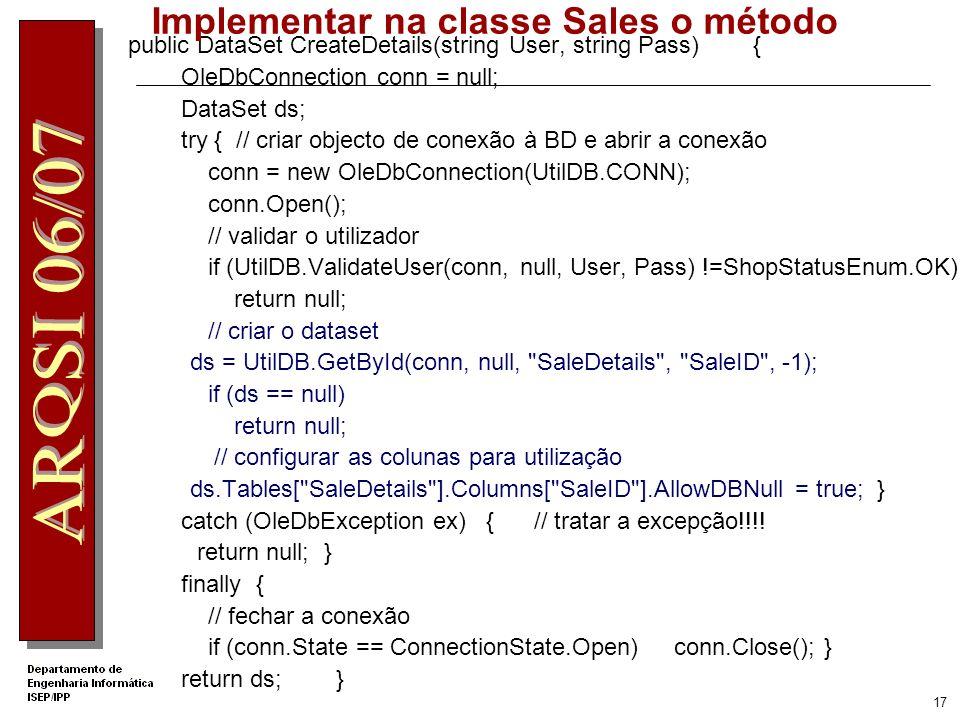 16 Criar DataSet Vazio a partir da tabela SaleDetails ISale2 sale = Factory.CreateSale2Service(); DataSet dsDetalhes = sale.CreateDetails( Joao , Joao ); //adicionar ao DataSet nova coluna Produto dsDetalhes.Tables[0].Columns.Add( Produto ); //guardar o DataSet numa variável de Session Session[ Detalhes ] = dsDetalhes;