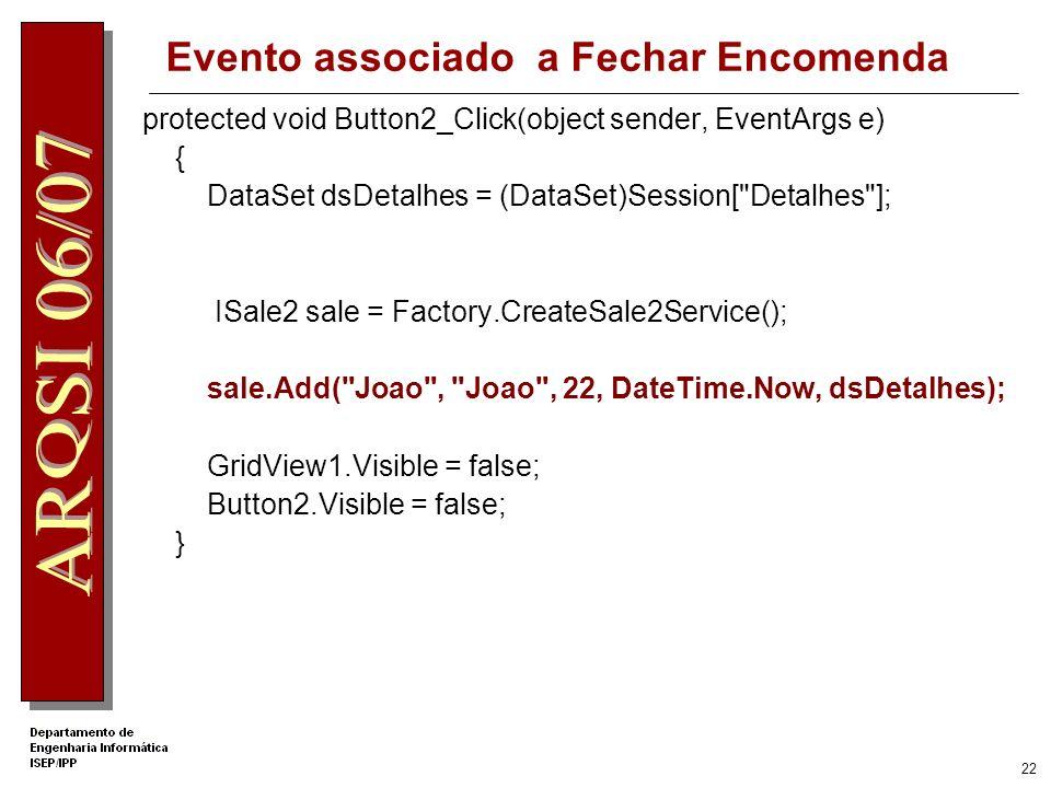 21 Evento associado a Adicionar linha encomenda protected void Button1_Click(object sender, EventArgs e { // Obter dados string clienteID = DropDownList1.SelectedValue; string produtoID = DropDownList2.SelectedValue; string produtoname = DropDownList2.SelectedItem.Text; int qtd = int.Parse(TextBox1.Text); // Obter DataSet de variável de Session DataSet dsDetalhes = (DataSet)Session[ Detalhes ]; // Criar linha na tabela 0 do data Set DataRow dr = dsDetalhes.Tables[0].NewRow(); // Preencher campos da linha dr[ ProductID ] = produtoID; dr[ Quantity ] = qtd; dr[ Produto ] = produtoname; // Acrescentar linha à Tabela dsDetalhes.Tables[ SaleDetails ].Rows.Add(dr); // Actualizar GridView GridView1.DataSource = dsDetalhes; GridView1.DataBind(); GridView1.Visible = true; // Guardar DataSet em variável de Session Session[ Detalhes ] = dsDetalhes; }
