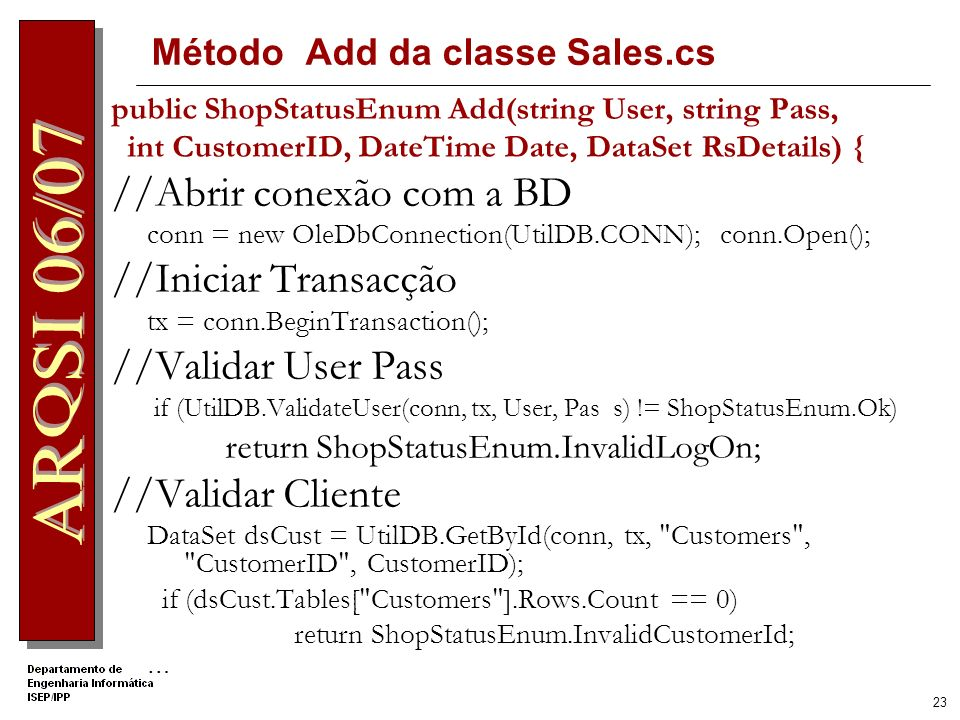 22 Evento associado a Fechar Encomenda protected void Button2_Click(object sender, EventArgs e) { DataSet dsDetalhes = (DataSet)Session[ Detalhes ]; ISale2 sale = Factory.CreateSale2Service(); sale.Add( Joao , Joao , 22, DateTime.Now, dsDetalhes); GridView1.Visible = false; Button2.Visible = false; }