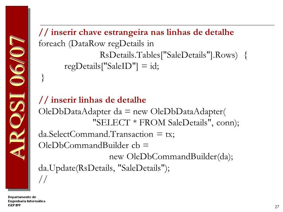 26 Inserir Venda // criar comando para inserção OleDbCommand cmd = new OleDbCommand( INSERT INTO sales (customerid, dateofsale) VALUES ( , ) , conn); cmd.Transaction = tx; cmd.Parameters.AddWithValue( custid , CustomerID); OleDbParameter parm = cmd.Parameters.Add( dt , OleDbType.Date); parm.Value = Date; // inserir registo cmd.ExecuteNonQuery(); // obter id autogerado OleDbCommand cmd2 = new OleDbCommand( SELECT @@IDENTITY , conn); cmd2.Transaction = tx; int id = (int)cmd2.ExecuteScalar();