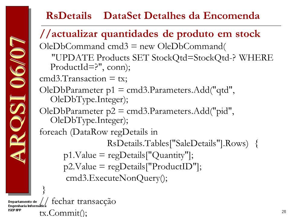 27 // inserir chave estrangeira nas linhas de detalhe foreach (DataRow regDetails in RsDetails.Tables[ SaleDetails ].Rows) { regDetails[ SaleID ] = id; } // inserir linhas de detalhe OleDbDataAdapter da = new OleDbDataAdapter( SELECT * FROM SaleDetails , conn); da.SelectCommand.Transaction = tx; OleDbCommandBuilder cb = new OleDbCommandBuilder(da); da.Update(RsDetails, SaleDetails ); //
