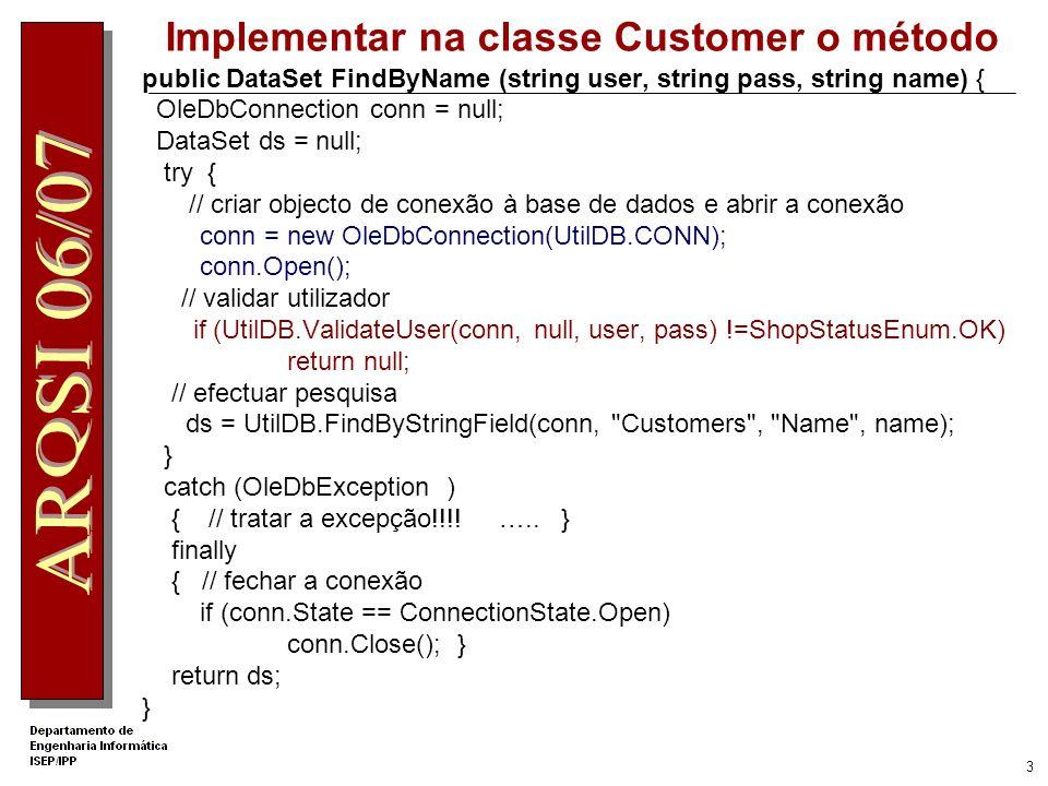 3 Implementar na classe Customer o método public DataSet FindByName (string user, string pass, string name) { OleDbConnection conn = null; DataSet ds = null; try { // criar objecto de conexão à base de dados e abrir a conexão conn = new OleDbConnection(UtilDB.CONN); conn.Open(); // validar utilizador if (UtilDB.ValidateUser(conn, null, user, pass) !=ShopStatusEnum.OK) return null; // efectuar pesquisa ds = UtilDB.FindByStringField(conn, Customers , Name , name); } catch (OleDbException ) { // tratar a excepção!!!.