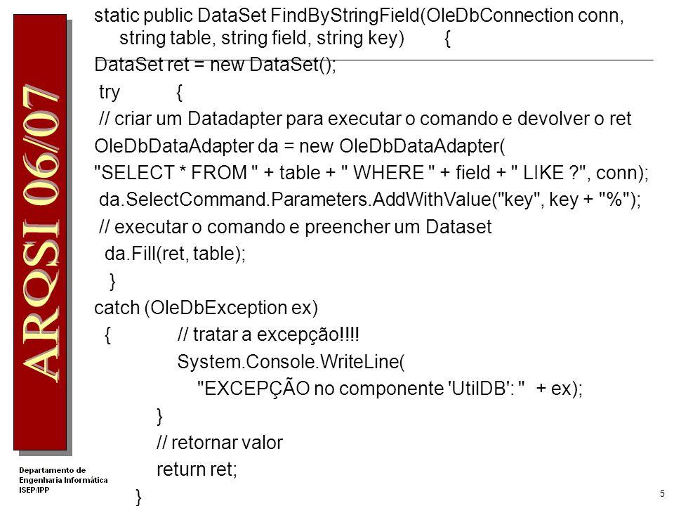 5 static public DataSet FindByStringField(OleDbConnection conn, string table, string field, string key) { DataSet ret = new DataSet(); try { // criar um Datadapter para executar o comando e devolver o ret OleDbDataAdapter da = new OleDbDataAdapter( SELECT * FROM + table + WHERE + field + LIKE ? , conn); da.SelectCommand.Parameters.AddWithValue( key , key + % ); // executar o comando e preencher um Dataset da.Fill(ret, table); } catch (OleDbException ex) { // tratar a excepção!!!.