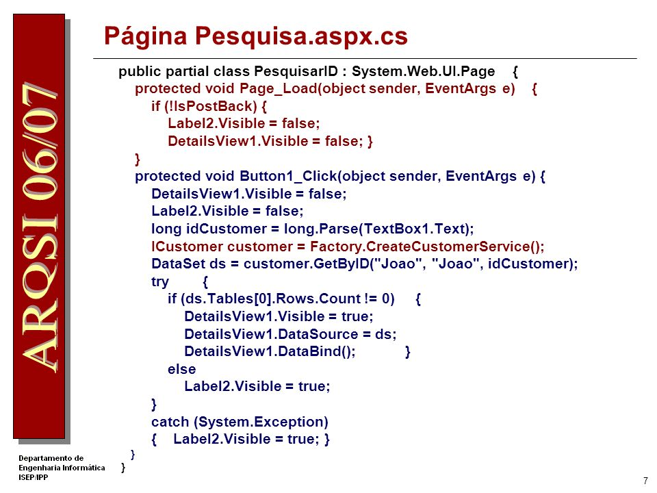 7 Página Pesquisa.aspx.cs public partial class PesquisarID : System.Web.UI.Page { protected void Page_Load(object sender, EventArgs e) { if (!IsPostBack) { Label2.Visible = false; DetailsView1.Visible = false; } } protected void Button1_Click(object sender, EventArgs e) { DetailsView1.Visible = false; Label2.Visible = false; long idCustomer = long.Parse(TextBox1.Text); ICustomer customer = Factory.CreateCustomerService(); DataSet ds = customer.GetByID( Joao , Joao , idCustomer); try { if (ds.Tables[0].Rows.Count != 0) { DetailsView1.Visible = true; DetailsView1.DataSource = ds; DetailsView1.DataBind(); } else Label2.Visible = true; } catch (System.Exception) { Label2.Visible = true; } }