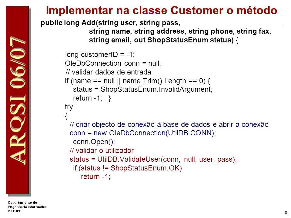 8 public long Add(string user, string pass, string name, string address, string phone, string fax, string email, out ShopStatusEnum status) { long customerID = -1; OleDbConnection conn = null; // validar dados de entrada if (name == null    name.Trim().Length == 0) { status = ShopStatusEnum.InvalidArgument; return -1; } try { // criar objecto de conexão à base de dados e abrir a conexão conn = new OleDbConnection(UtilDB.CONN); conn.Open(); // validar o utilizador status = UtilDB.ValidateUser(conn, null, user, pass); if (status != ShopStatusEnum.OK) return -1; Implementar na classe Customer o método