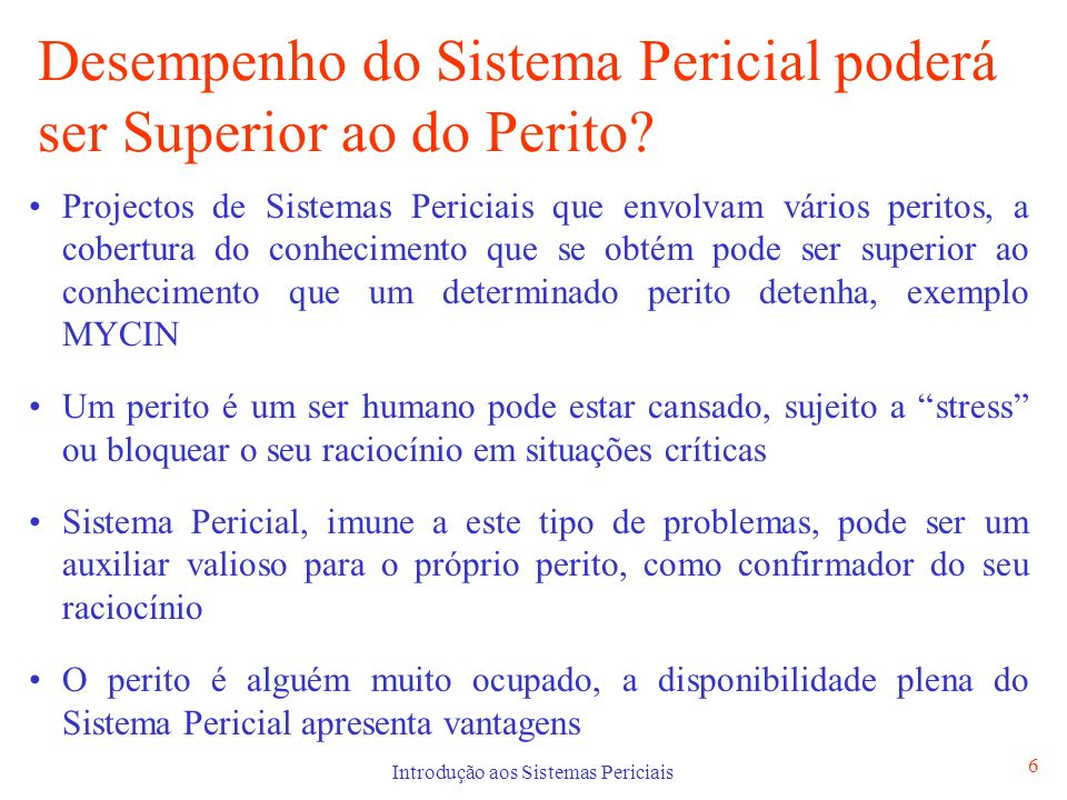 Introdução aos Sistemas Periciais 6 Desempenho do Sistema Pericial poderá ser Superior ao do Perito? Projectos de Sistemas Periciais que envolvam vári