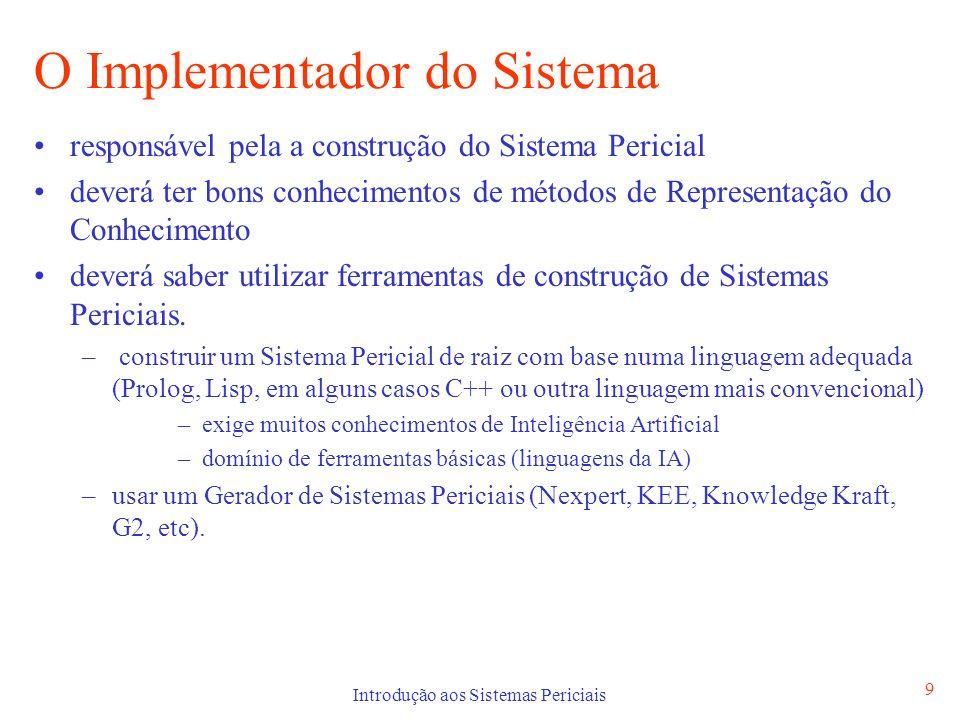 Introdução aos Sistemas Periciais 9 O Implementador do Sistema responsável pela a construção do Sistema Pericial deverá ter bons conhecimentos de méto