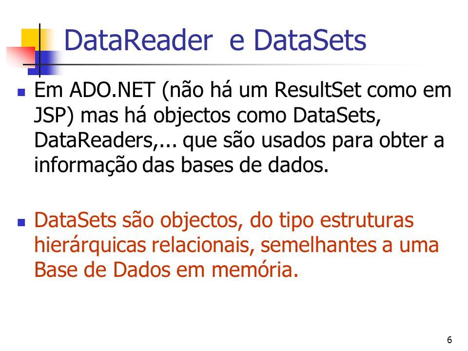 7 DataReader Permite ler de uma fonte de dados forward-only e read-only Criado através do método executeReader de um objecto Command Pode ser associado ao DataSource de Server Controls string mySelectQuery = SELECT OrderID, CustomerID FROM Orders ; OleDbConnection myConnection = new OleDbConnection(myConnString); OleDbCommand myCommand = new OleDbCommand(mySelectQuery,myConnection); myConnection.Open(); OleDbDataReader myReader; myReader = myCommand.ExecuteReader(); DataGrid1.DataSource=myReader; DataGrid1.DataBind(); myReader.close(); Permite aceder linha a linha while (myReader.Read()) {...