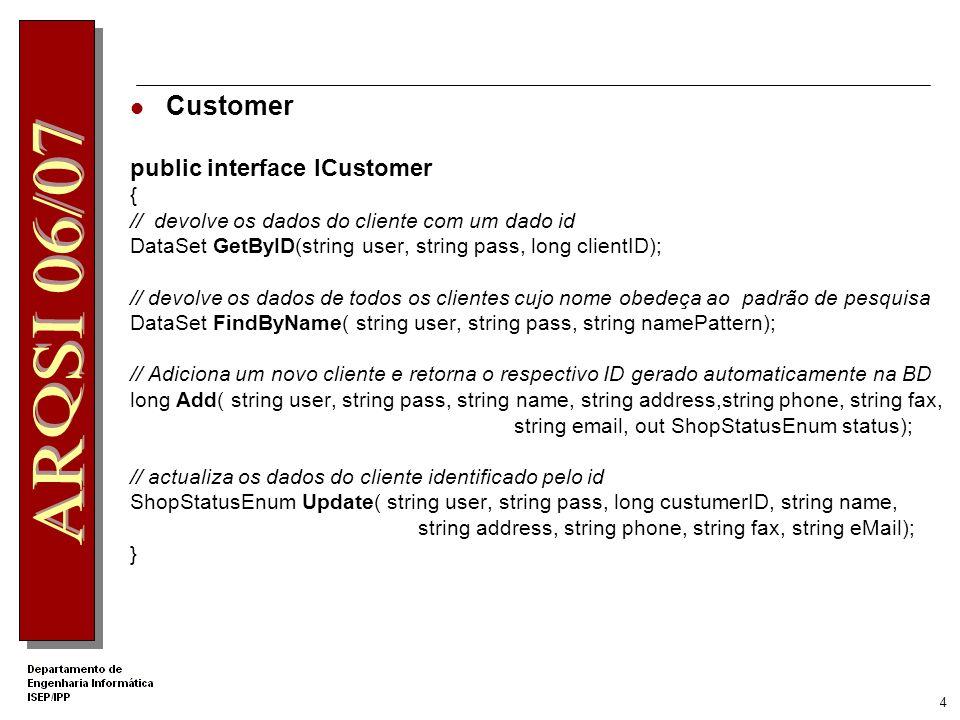 4 Customer public interface ICustomer { // devolve os dados do cliente com um dado id DataSet GetByID(string user, string pass, long clientID); // devolve os dados de todos os clientes cujo nome obedeça ao padrão de pesquisa DataSet FindByName( string user, string pass, string namePattern); // Adiciona um novo cliente e retorna o respectivo ID gerado automaticamente na BD long Add( string user, string pass, string name, string address,string phone, string fax, string email, out ShopStatusEnum status); // actualiza os dados do cliente identificado pelo id ShopStatusEnum Update( string user, string pass, long custumerID, string name, string address, string phone, string fax, string eMail); }