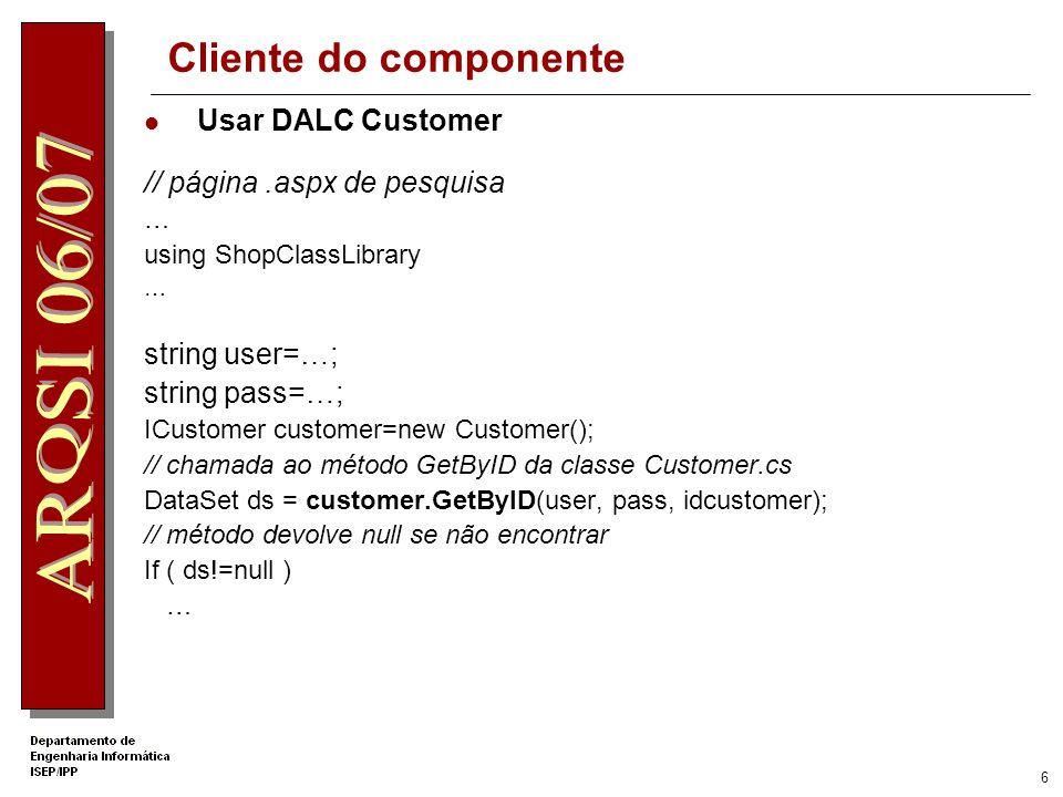 6 Cliente do componente Usar DALC Customer // página.aspx de pesquisa … using ShopClassLibrary … string user=…; string pass=…; ICustomer customer=new Customer(); // chamada ao método GetByID da classe Customer.cs DataSet ds = customer.GetByID(user, pass, idcustomer); // método devolve null se não encontrar If ( ds!=null ) …