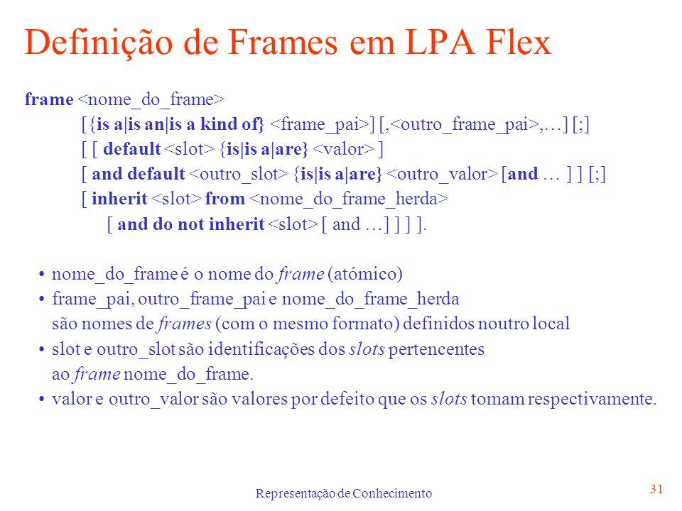 Representação de Conhecimento 31 Definição de Frames em LPA Flex frame [{is a|is an|is a kind of} ] [,,…] [;] [ [ default {is|is a|are} ] [ and defaul
